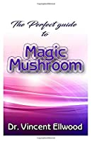The Perfect Guide to Magic Mushroom: A detailed guide on all your unanswered questions on Magic Mushroom