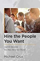 Hire the People You Want: And the Questions You Must Ask to Get Them!
