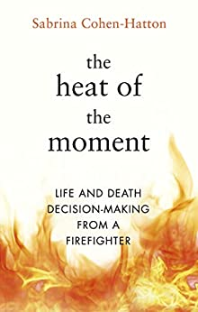 The Heat of the Moment: Life and Death Decision-Making From a Firefighter by [Cohen-Hatton, Dr Sabrina]