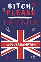 Bitch Please I'm From Wolverhampton: Perfect Gag Gift For Someone From Wolverhampton! | Blank Lined Notebook Journal | 120 Pages 6 x 9 Format | Office | Gift|