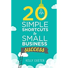 20 Simple Shortcuts to Small Business Success: Marketing, Mindset, Money and Productivity Tips to Help You Run Your Business Better