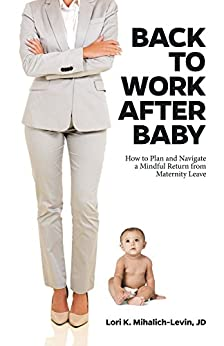 Back to Work After Baby: How to Plan and Navigate a Mindful Return from Maternity Leave by [Mihalich-Levin, Lori]