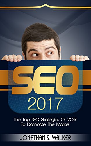 SEO 2017: The Top SEO Strategies of 2017 to Dominate the Market (English Edition)