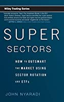 Super Sectors: How to Outsmart the Market Using Sector Rotation and ETFs (Wiley Trading)