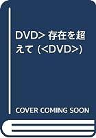 DVD>存在を超えて (<DVD>)