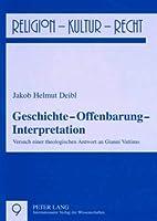 Geschichte - Offenbarung - Interpretation: Versuch Einer Theologischen Antwort an Gianni Vattimo (Religion, Kultur, Recht)