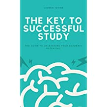 The Key to Successful Study: The Guide to Unleashing Your Academic Potential