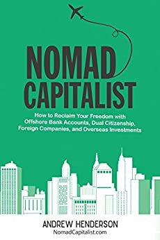 Nomad Capitalist: How to Reclaim Your Freedom with Offshore Bank Accounts, Dual Citizenship, Foreign Companies, and Overseas Investments by [Henderson, Andrew]