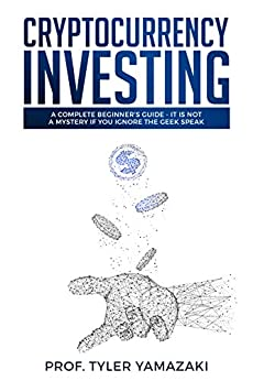 Cryptocurrency Investing: A Complete Beginner's Guide - It Is NOT a Mystery If You Ignore The Geek Speak (Investing for Beginners Book 2) by [Yamazaki, Prof. Tyler]