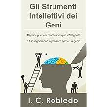 Gli Strumenti Intellettivi dei Geni: 40 principi che ti renderanno più intelligente e ti insegneranno a pensare come un genio (Italian Edition)