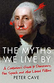 The Myths We Live By: A Contrarian's Guide to Democracy, Free Speech and Other Liberal Fict