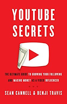 YouTube Secrets: The Ultimate Guide to Growing Your Following and Making Money as a Video Influencer by [Cannell, Sean, Travis, Benji]