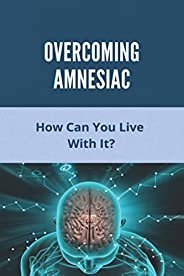 Overcoming Amnesiac: How Can You Live With It?: Dissociative Amnesia Symptoms