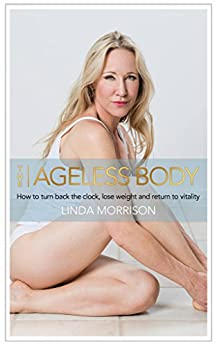 The Ageless Body: How to turn back the clock, lose weight and return to vitality by [Morrison, Linda]