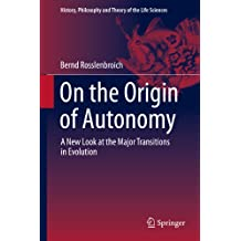 On the Origin of Autonomy: A New Look at the Major Transitions in Evolution (History, Philosophy and Theory of the Life Sciences Book 5)