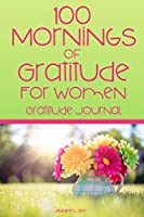 100 Mornings of Gratitude for Women Gratitude Journal: A Gratitude Journal to Start Each Day with a Grateful Heart   Morning Entry Journal with Positive Affirmations for Women (Positivity Series)