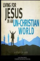 Living for Jesus in an Un-christian World: A Study of the Epistle of Jude