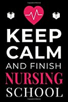 Keep Calm and Finish Nursing School: Funny Nurse Student Notebook Lined Journal Gift