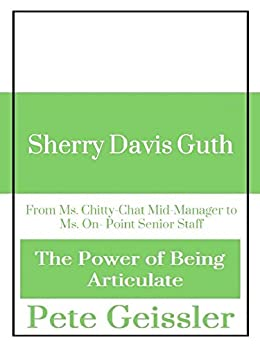 SHERRY DAVIS GUTH: From Ms. Chitty-Chat Mid-Manager to Ms. On- Point Senior Staff (The Power of Being Articulate) by [Geissler, Pete]