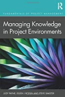 Managing Knowledge in Project Environments (Fundamentals of Project Management)