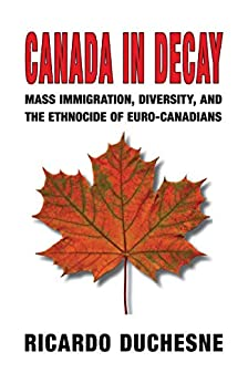 Canada in Decay: Mass Immigration, Diversity, and the Ethnocide of Euro-Canadians by [Duchesne, Ricardo]