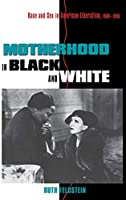 Motherhood in Black and White: Race and Sex in American Liberalism, 1930-1965