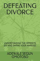 DEFEATING  DIVORCE: UNDERSTANDING THE OPPOSITE SEX AND SAVING YOUR MARRIGE.