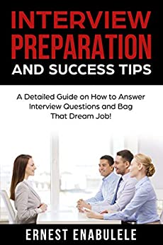 Interview Preparation and Success Tips: A Detailed Guide on How to Answer Interview Questions and Bag That Dream Job! by [Enabulele, Ernest]