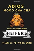 ADIOS MOOO CHA CHA GOOD LUCK FINDING BETTER HEIFERS THAN US TO WORK WITH: 6x9 Ruled 110 pages Funny Notebook Sarcastic Humor Journal, perfect gag gift for graduation, for adults, for entrepeneur, for women, for men