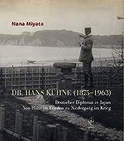 Dr. Hans Kuehne (1875-1963): Deutscher Diplomat in Japan. Von Bluete im Frieden zu Niedergang im Krieg