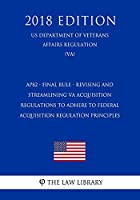 AP82 - Final Rule - Revising and Streamlining VA Acquisition Regulations To Adhere to Federal Acquisition Regulation Principles (US Department of Veterans Affairs Regulation) (VA) (2018 Edition)