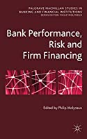BANK PERFORMANCE, RISK AND FIRM FINANCING (PALGRAVE MACMILLAN STUDIES IN BANKING AND FINANCIAL INSTITUTIONS)