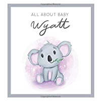 All About Baby Wyatt: MODERN BABY BOOK - The Perfect Personalized Keepsake Journal for Baby's First Year - Great Baby Shower Gift [Soft Baby Koala]
