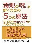 毒親の呪いを解くための5つの魔法~子どもの明るい未来のためにできること~ (10分で読めるシリーズ)