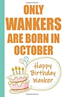 Only Wankers are Born in October Happy Birthday Wanker: Funny Blank Lined Notebook | Blank Journal Makes a Great  Gag Gift for Friends and Family | Better Than a Card