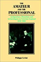 The Amateur and the Professional (Antiquarians, Historians and Archaeologists in Victorian Eng)