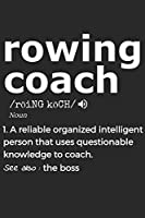 Rowing Coach Noun 1. Reliable Organized Intelligent Person That Uses Questionable Knowledge To Coach. See Also :  the boss: Handy Notebook For A Rowing Coach To Use For Notes, Line Ups, Strategy, Creating Drills And Keeping Game Stats To Name A Few