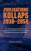 Zivilisationskollaps 2030-2050: Der Wettlauf gegen den drohenden Zusammenbruch unserer Zivilisation und die Selbstausloeschung der Menschheit
