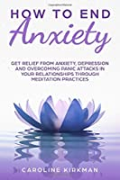 How To End Anxiety: Get relief from anxiety,depression and overcoming panic attacks in your relationships trough meditation practices