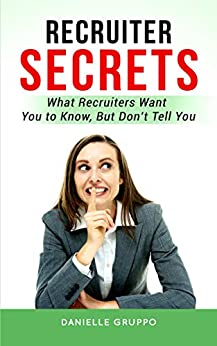 RECRUITER SECRETS: What recruiters want you to know, but don't tell you by [GRUPPO, DANIELLE]