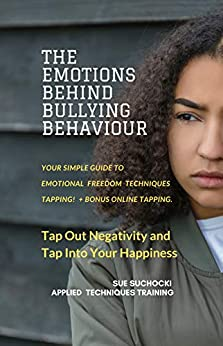 The Emotions Behind Bullying Behaviour: Tap out negativity and tap into your happiness (The Emotions Behind... Book 1) by [Suchocki, Sue]
