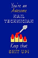 You're An Awesome Nail Technician Keep That Shit Up!: Nail Technician Gifts: Novelty Gag Notebook Gift: Lined Paper Paperback Journal