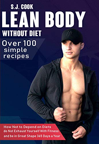 LEAN BODY WITHOUT DIET: Over 100 + Easy Recipes / How Not to Depend on Diets, do Not Exhaust Yourself With Fitness and be in Great Shape 365 Days a Year (English Edition)