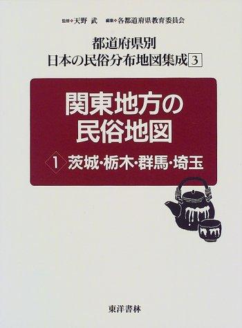 関東地方の民俗地図〈1〉茨城・栃木・群馬・埼玉 (都道府県別 日本の民俗分布地図集成)