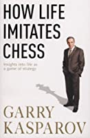 How Life Imitates Chess. by Garry Kasparov with MIG Greengard by G. K. Kasparov(2008-03-01)
