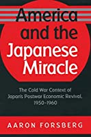 America and the Japanese Miracle: The Cold War Context of Japan's Postwar Economic Revival, 1950-1960 (The Luther H. Hodges Jr. and Luther H. Hodges Sr. Series on Business, Entrepreneurship and Public Policy)