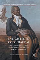 Enlightened Colonialism: Civilization Narratives and Imperial Politics in the Age of Reason (Cambridge Imperial and Post-Colonial Studies Series)