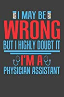 I May Be Wrong But I Highly Doubt It I'm A Physician Assistant: College Ruled Journal - Blank Lined Notebook