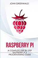 Raspberry Pi: A Complete Step by Step Raspberry Pi 3 Programming Guide (Computer Programming)