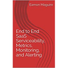 End to End SaaS Serviceability, Metrics, Monitoring, and Alerting